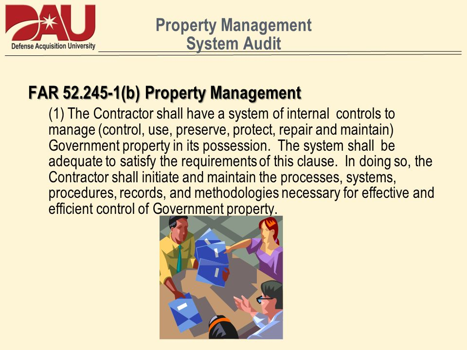 Property Management System Audit FAR (b) Property Management (1) The Contractor shall have a system of internal controls to manage (control, use, preserve, protect, repair and maintain) Government property in its possession.