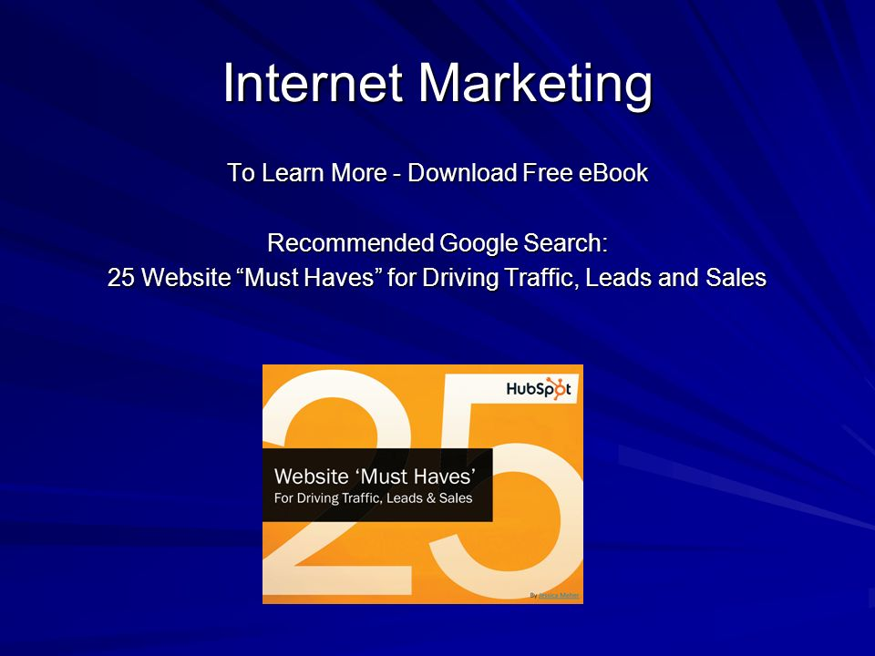 Internet Marketing To Learn More - Download Free eBook Recommended Google Search: 25 Website Must Haves for Driving Traffic, Leads and Sales