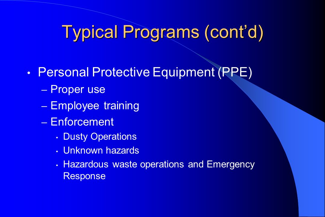 Typical Programs (contd) Personal Protective Equipment (PPE) – Proper use – Employee training – Enforcement Dusty Operations Unknown hazards Hazardous waste operations and Emergency Response