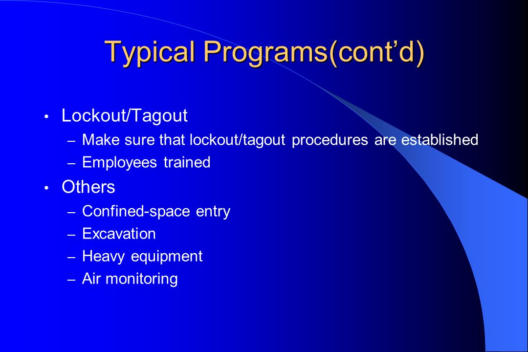 Typical Programs(contd) Lockout/Tagout – Make sure that lockout/tagout procedures are established – Employees trained Others – Confined-space entry – Excavation – Heavy equipment – Air monitoring