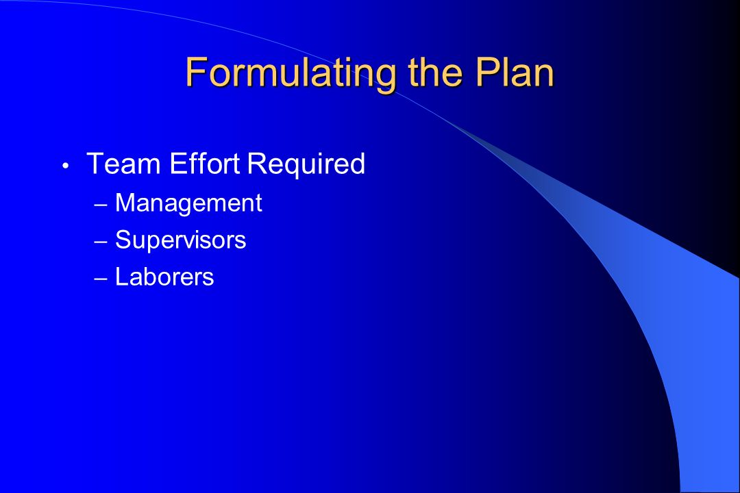 Formulating the Plan Team Effort Required – Management – Supervisors – Laborers