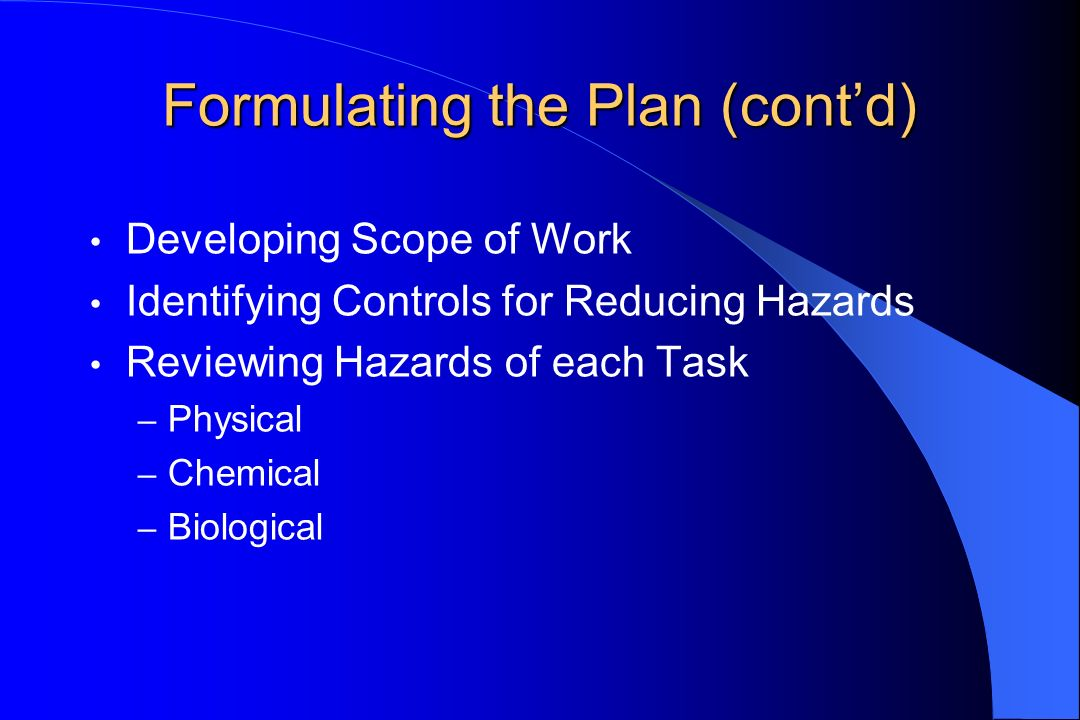 Formulating the Plan (contd) Developing Scope of Work Identifying Controls for Reducing Hazards Reviewing Hazards of each Task – Physical – Chemical – Biological