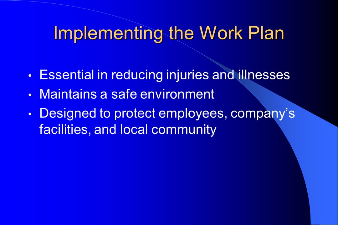 Implementing the Work Plan Essential in reducing injuries and illnesses Maintains a safe environment Designed to protect employees, companys facilities, and local community