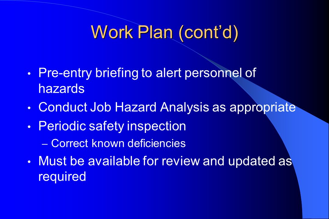Work Plan (contd) Pre-entry briefing to alert personnel of hazards Conduct Job Hazard Analysis as appropriate Periodic safety inspection – Correct known deficiencies Must be available for review and updated as required