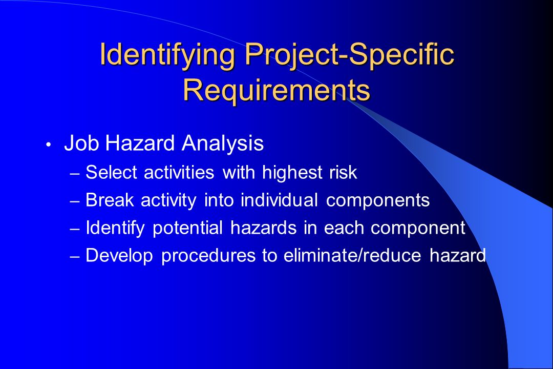 Identifying Project-Specific Requirements Job Hazard Analysis – Select activities with highest risk – Break activity into individual components – Identify potential hazards in each component – Develop procedures to eliminate/reduce hazard