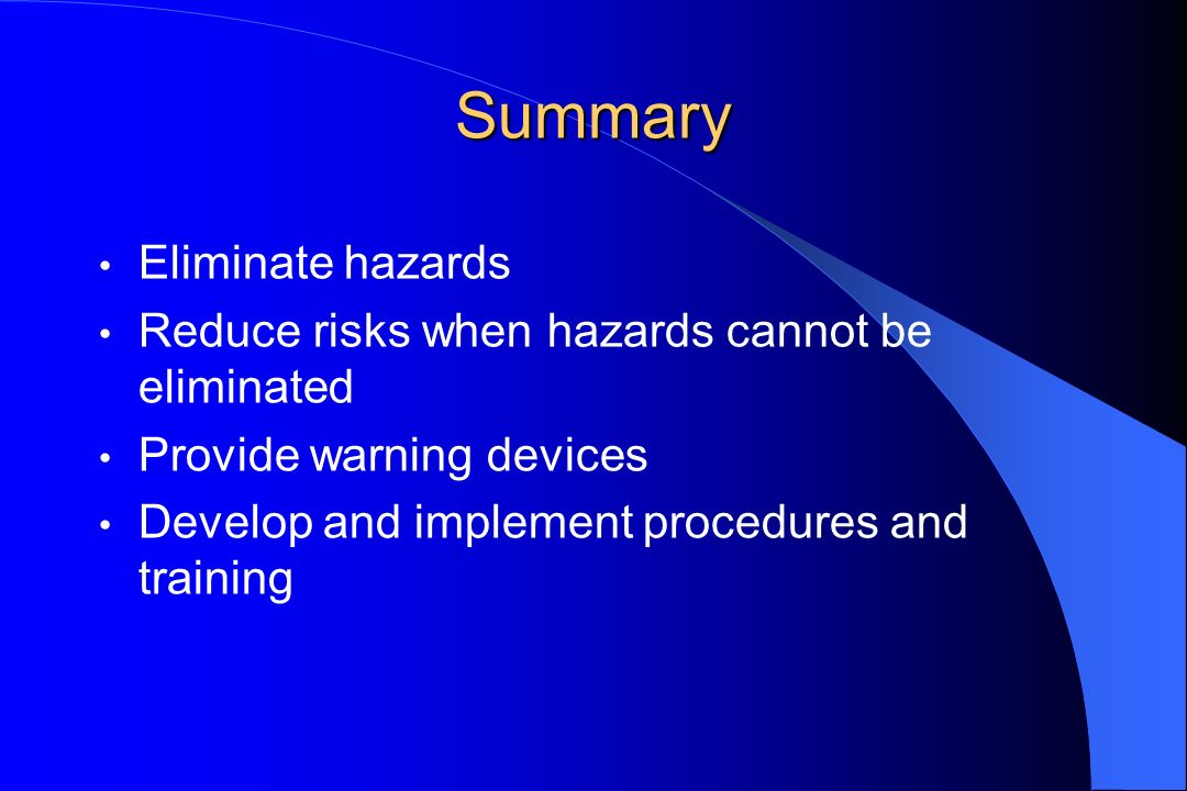 Summary Eliminate hazards Reduce risks when hazards cannot be eliminated Provide warning devices Develop and implement procedures and training