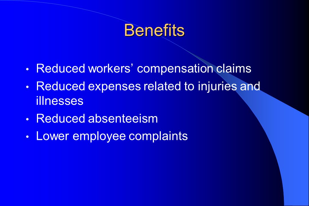 Benefits Reduced workers compensation claims Reduced expenses related to injuries and illnesses Reduced absenteeism Lower employee complaints