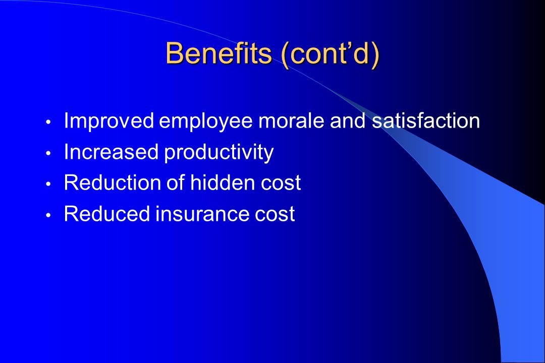 Benefits (contd) Improved employee morale and satisfaction Increased productivity Reduction of hidden cost Reduced insurance cost