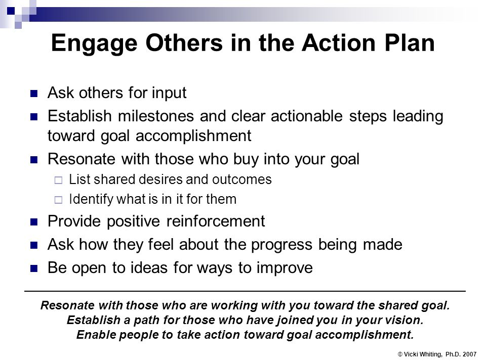 Engage Others in the Action Plan Ask others for input Establish milestones and clear actionable steps leading toward goal accomplishment Resonate with those who buy into your goal List shared desires and outcomes Identify what is in it for them Provide positive reinforcement Ask how they feel about the progress being made Be open to ideas for ways to improve © Vicki Whiting, Ph.D.
