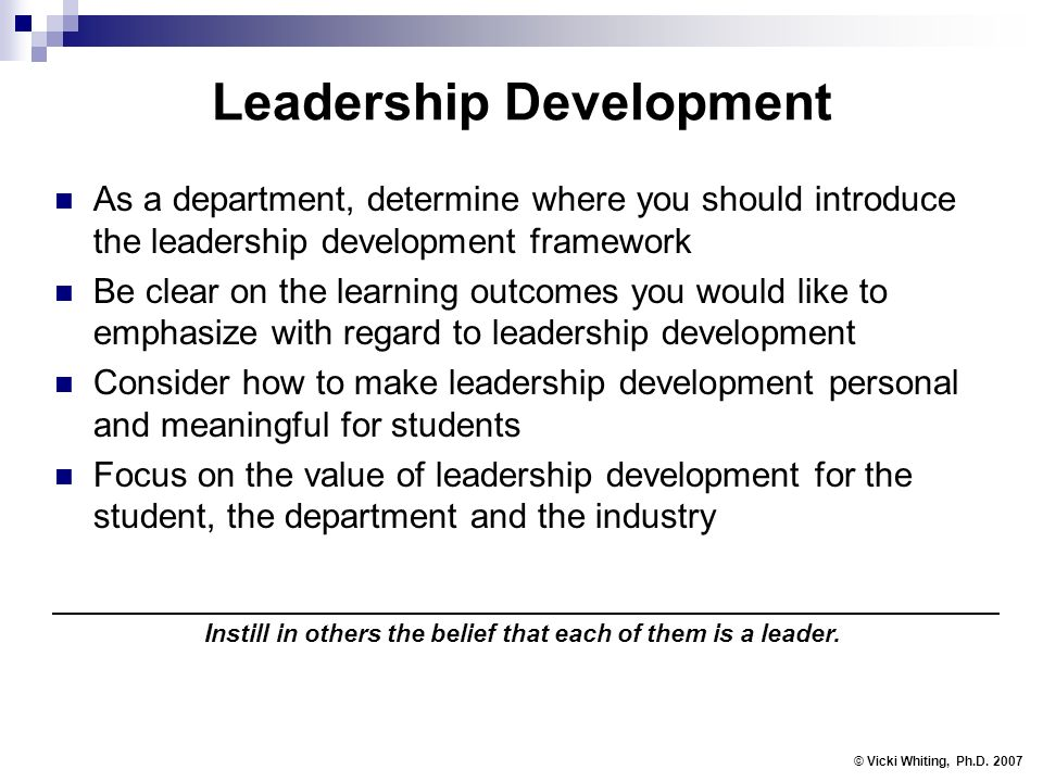 Leadership Development As a department, determine where you should introduce the leadership development framework Be clear on the learning outcomes you would like to emphasize with regard to leadership development Consider how to make leadership development personal and meaningful for students Focus on the value of leadership development for the student, the department and the industry © Vicki Whiting, Ph.D.