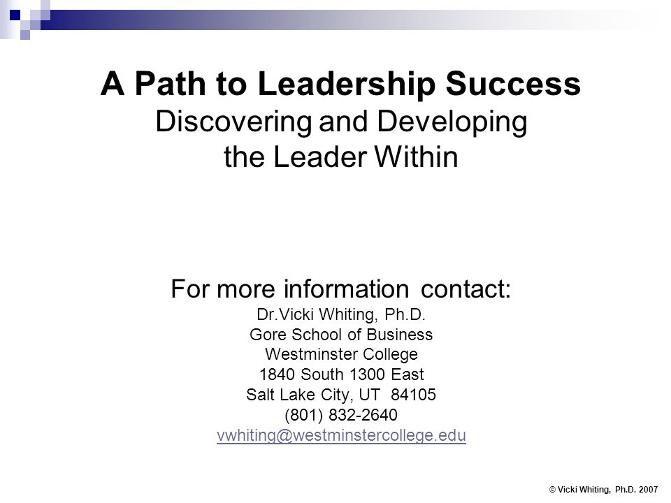 A Path to Leadership Success Discovering and Developing the Leader Within For more information contact: Dr.Vicki Whiting, Ph.D.