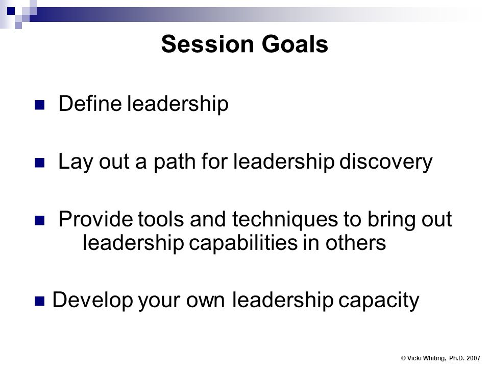 Session Goals Define leadership Lay out a path for leadership discovery Provide tools and techniques to bring out leadership capabilities in others Develop your own leadership capacity © Vicki Whiting, Ph.D.