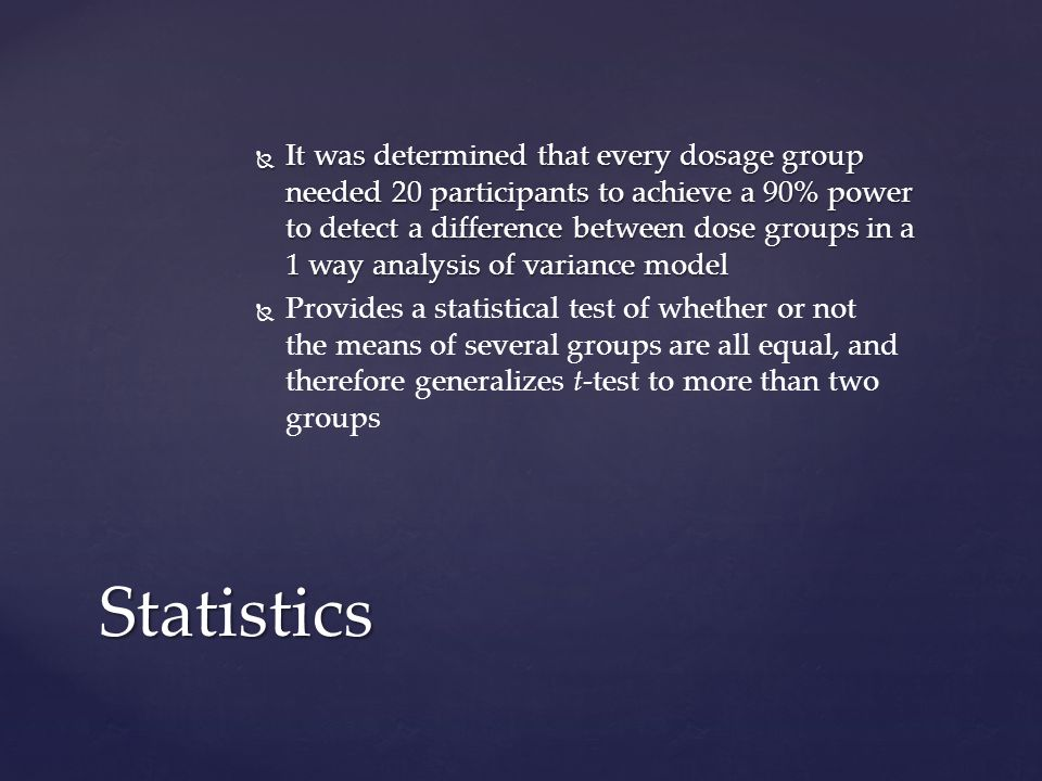 It was determined that every dosage group needed 20 participants to achieve a 90% power to detect a difference between dose groups in a 1 way analysis of variance model It was determined that every dosage group needed 20 participants to achieve a 90% power to detect a difference between dose groups in a 1 way analysis of variance model Provides a statistical test of whether or not the means of several groups are all equal, and therefore generalizes t-test to more than two groups Statistics