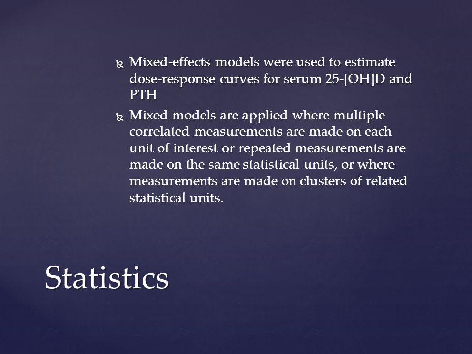 Mixed-effects models were used to estimate dose-response curves for serum 25-[OH]D and PTH Mixed-effects models were used to estimate dose-response curves for serum 25-[OH]D and PTH Mixed models are applied where multiple correlated measurements are made on each unit of interest or repeated measurements are made on the same statistical units, or where measurements are made on clusters of related statistical units.