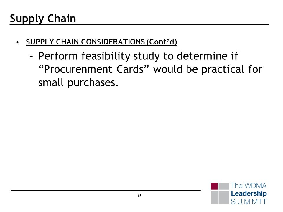 14 Supply Chain SUPPLY CHAIN CONSIDERATIONS –Form or join a purchasing consortium / business association –Form or join an inventory disposition consortium / business association –Form or join a political action committee (PAC) or lobbying group –Establish a plan to migrate the purchasing process to performance based blanket orders, multi-year contracts