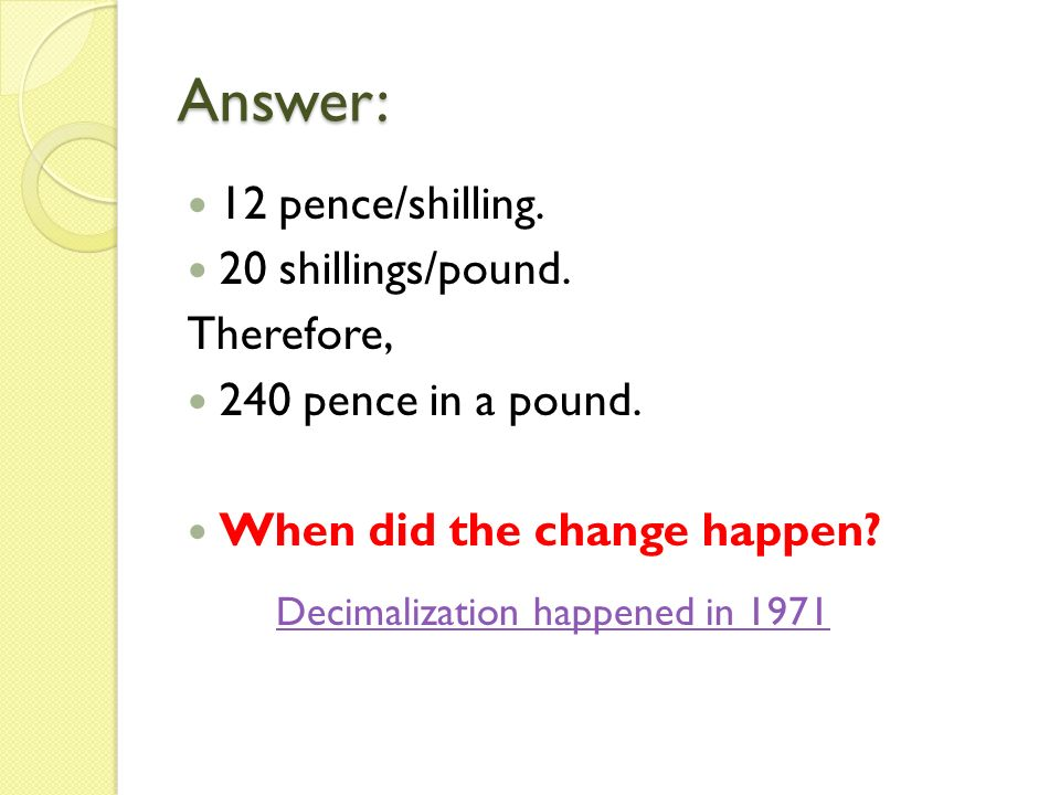 Answer: 12 pence/shilling. 20 shillings/pound. Therefore, 240 pence in a pound.