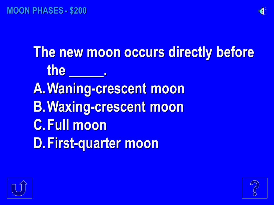 MOON PHASES - $100 The waxing-crescent moon occurs directly before the____.