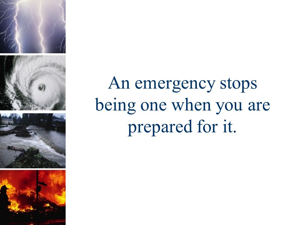 An emergency stops being one when you are prepared for it.