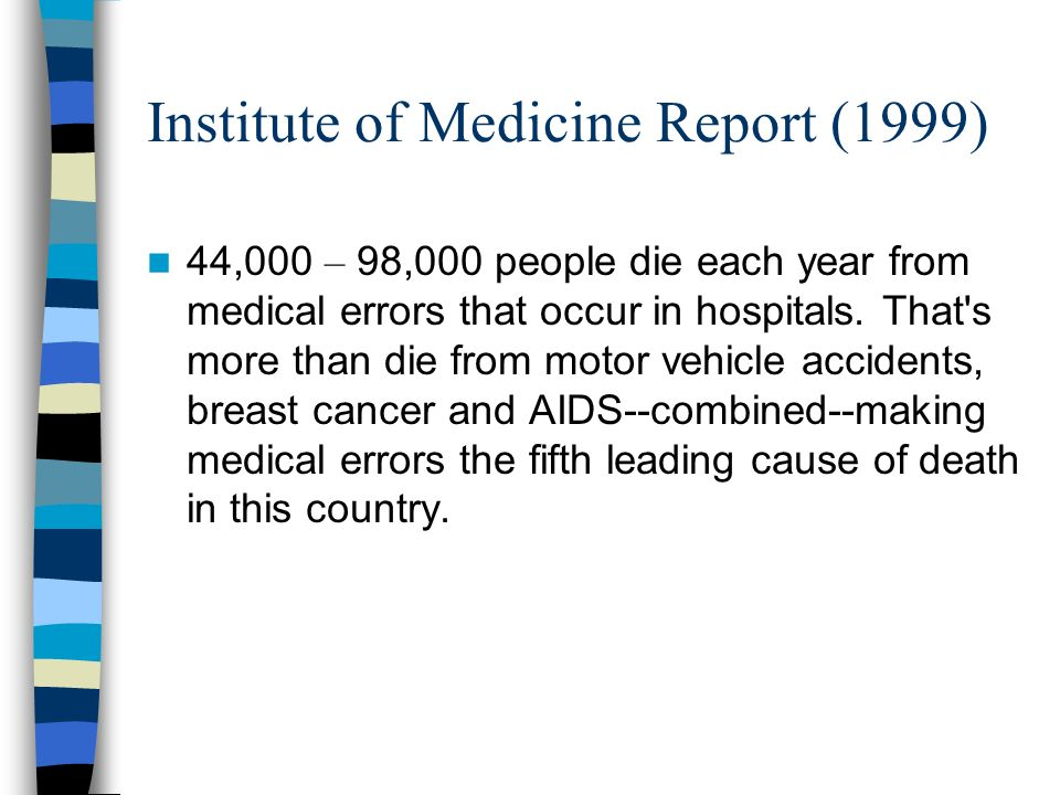 Institute of Medicine Report (1999) 44,000 – 98,000 people die each year from medical errors that occur in hospitals.