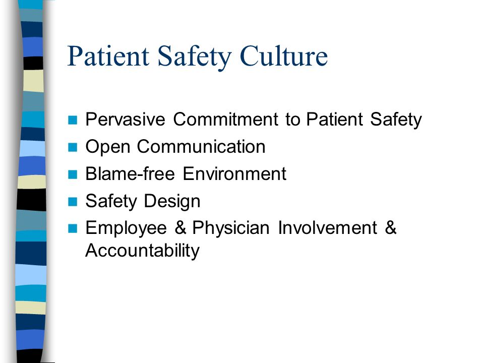 Patient Safety Culture Pervasive Commitment to Patient Safety Open Communication Blame-free Environment Safety Design Employee & Physician Involvement & Accountability