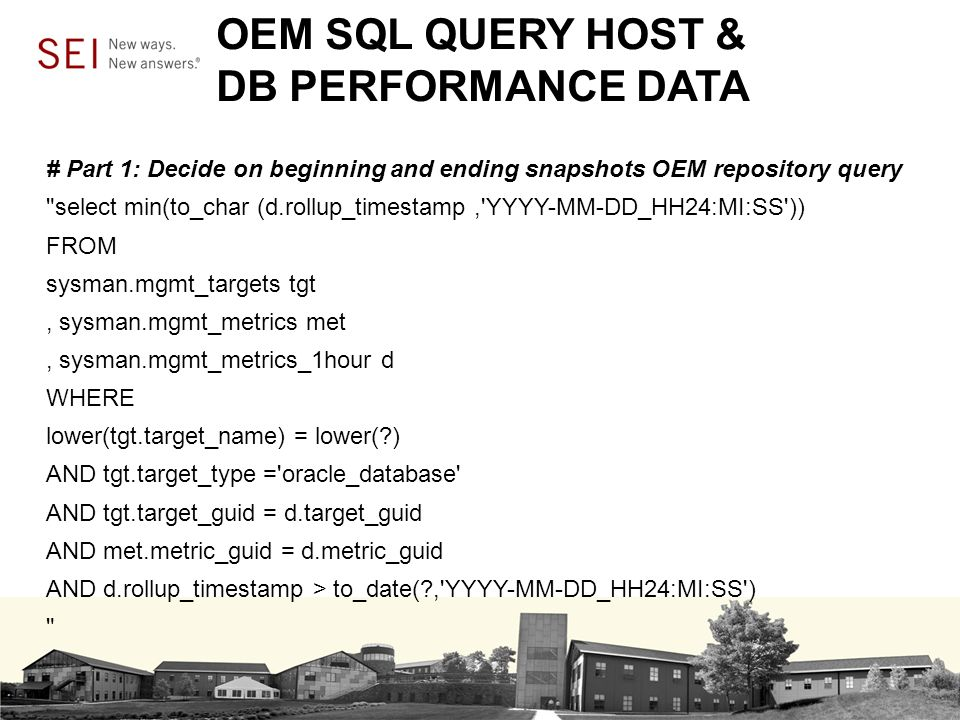 OEM SQL QUERY HOST & DB PERFORMANCE DATA # Part 1: Decide on beginning and ending snapshots OEM repository query select min(to_char (d.rollup_timestamp, YYYY-MM-DD_HH24:MI:SS )) FROM sysman.mgmt_targets tgt, sysman.mgmt_metrics met, sysman.mgmt_metrics_1hour d WHERE lower(tgt.target_name) = lower( ) AND tgt.target_type = oracle_database AND tgt.target_guid = d.target_guid AND met.metric_guid = d.metric_guid AND d.rollup_timestamp > to_date( , YYYY-MM-DD_HH24:MI:SS )