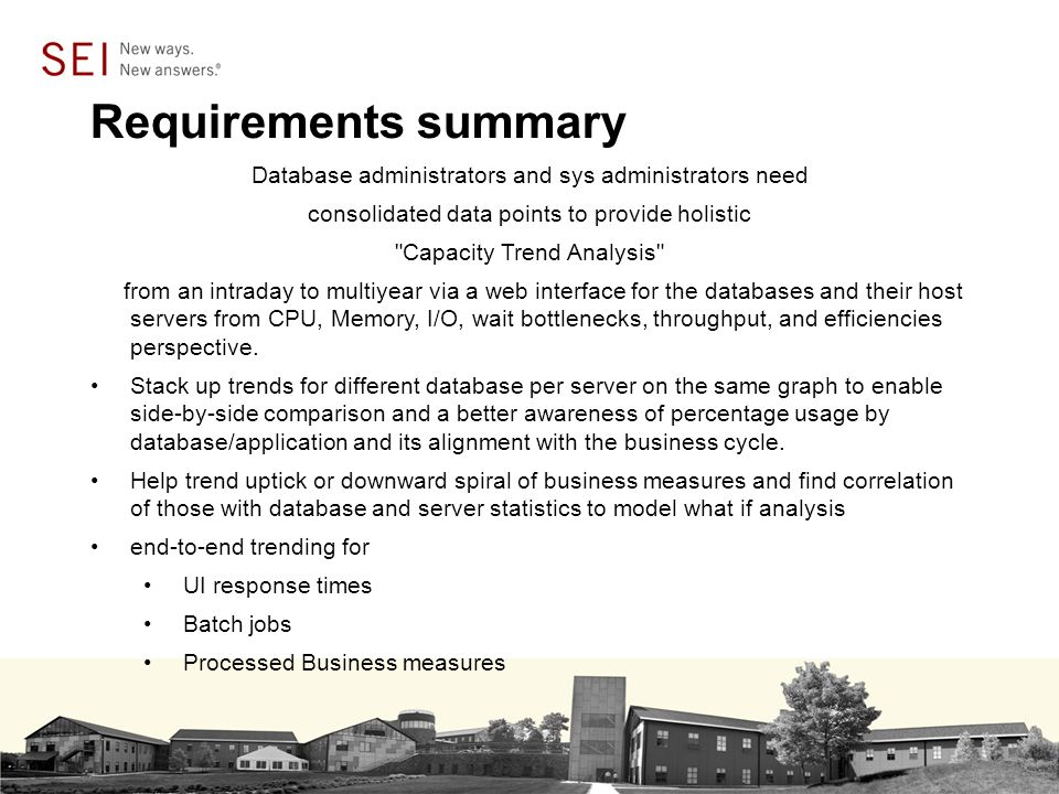 Requirements summary Database administrators and sys administrators need consolidated data points to provide holistic Capacity Trend Analysis from an intraday to multiyear via a web interface for the databases and their host servers from CPU, Memory, I/O, wait bottlenecks, throughput, and efficiencies perspective.
