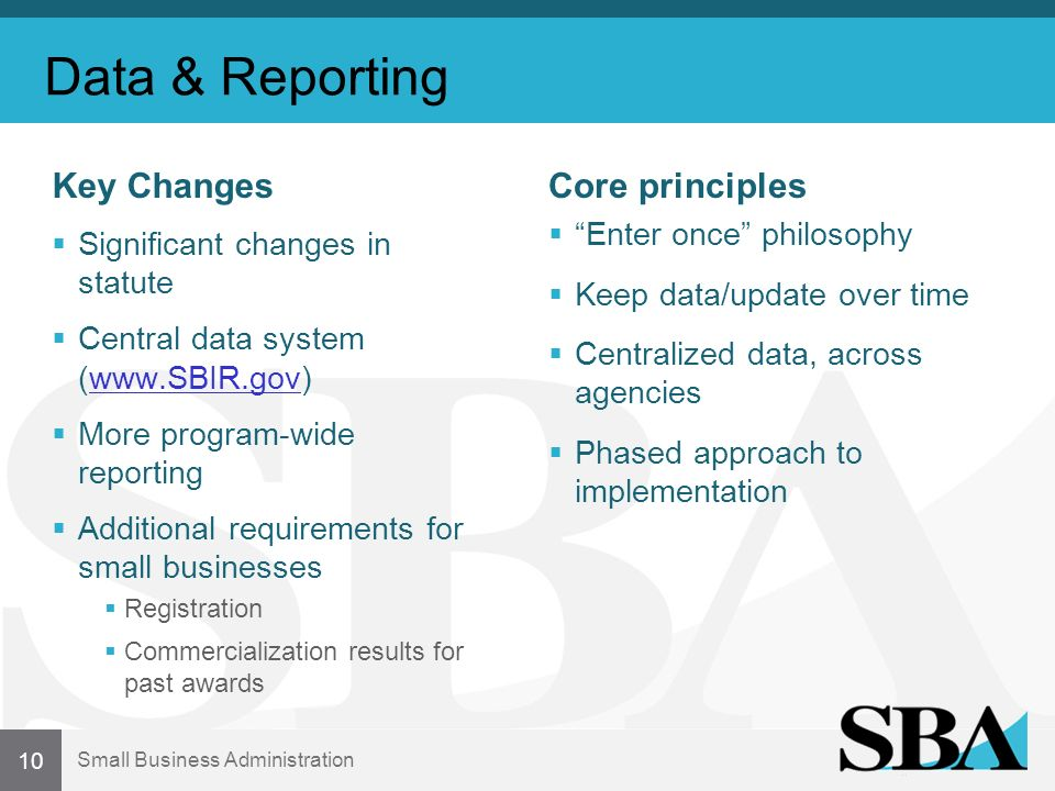 Small Business Administration Data & Reporting Key Changes Significant changes in statute Central data system (www.SBIR.gov)www.SBIR.gov More program-wide reporting Additional requirements for small businesses Registration Commercialization results for past awards Core principles Enter once philosophy Keep data/update over time Centralized data, across agencies Phased approach to implementation 10