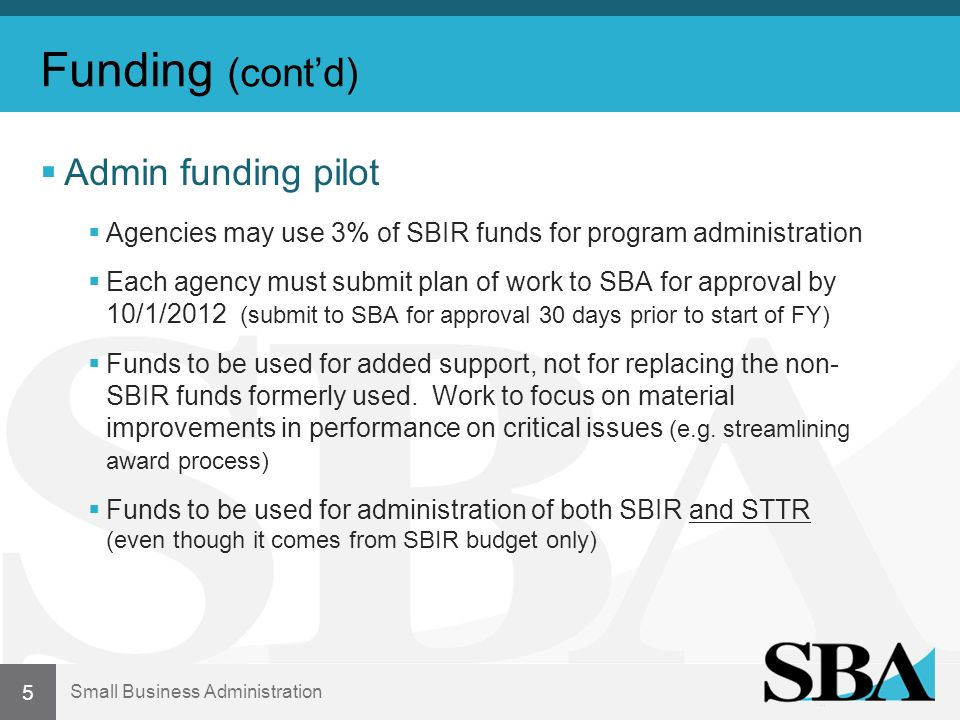 Small Business Administration Funding (contd) Admin funding pilot Agencies may use 3% of SBIR funds for program administration Each agency must submit plan of work to SBA for approval by 10/1/2012 (submit to SBA for approval 30 days prior to start of FY) Funds to be used for added support, not for replacing the non- SBIR funds formerly used.
