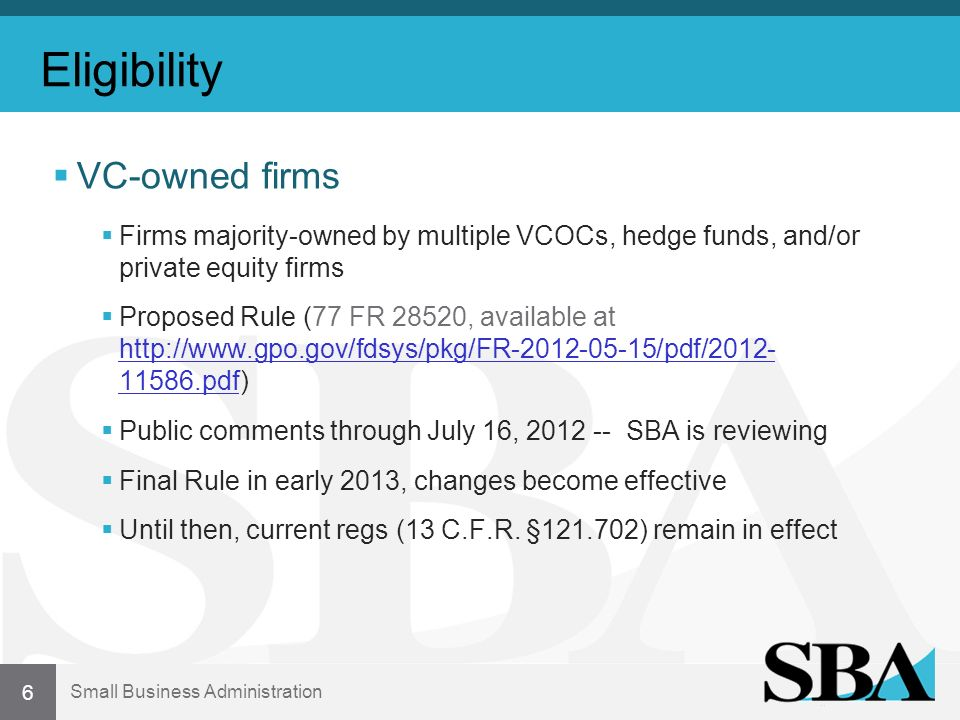 Small Business Administration Eligibility VC-owned firms Firms majority-owned by multiple VCOCs, hedge funds, and/or private equity firms Proposed Rule (77 FR 28520, available at http://www.gpo.gov/fdsys/pkg/FR-2012-05-15/pdf/2012- 11586.pdf) http://www.gpo.gov/fdsys/pkg/FR-2012-05-15/pdf/2012- 11586.pdf Public comments through July 16, 2012 -- SBA is reviewing Final Rule in early 2013, changes become effective Until then, current regs (13 C.F.R.