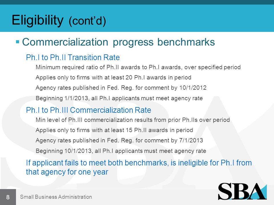 Small Business Administration Eligibility (contd) Commercialization progress benchmarks Ph.I to Ph.II Transition Rate Minimum required ratio of Ph.II awards to Ph.I awards, over specified period Applies only to firms with at least 20 Ph.I awards in period Agency rates published in Fed.