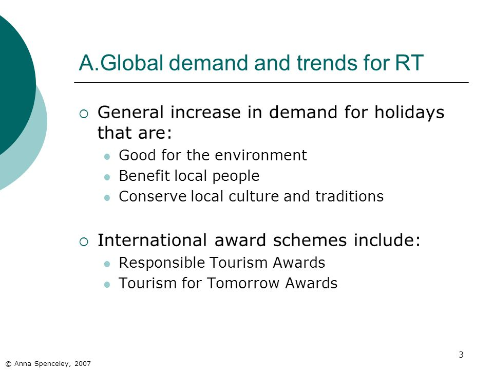 3 A.Global demand and trends for RT © Anna Spenceley, 2007 General increase in demand for holidays that are: Good for the environment Benefit local people Conserve local culture and traditions International award schemes include: Responsible Tourism Awards Tourism for Tomorrow Awards