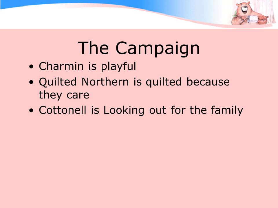The Campaign Charmin is playful Quilted Northern is quilted because they care Cottonell is Looking out for the family