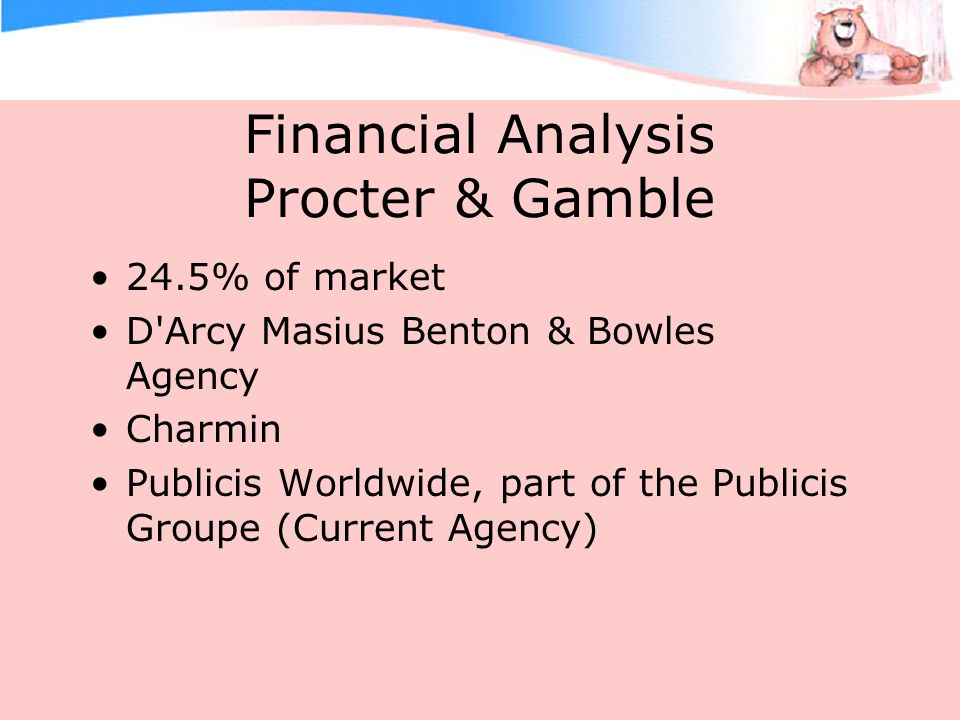 Financial Analysis Procter & Gamble 24.5% of market D Arcy Masius Benton & Bowles Agency Charmin Publicis Worldwide, part of the Publicis Groupe (Current Agency)