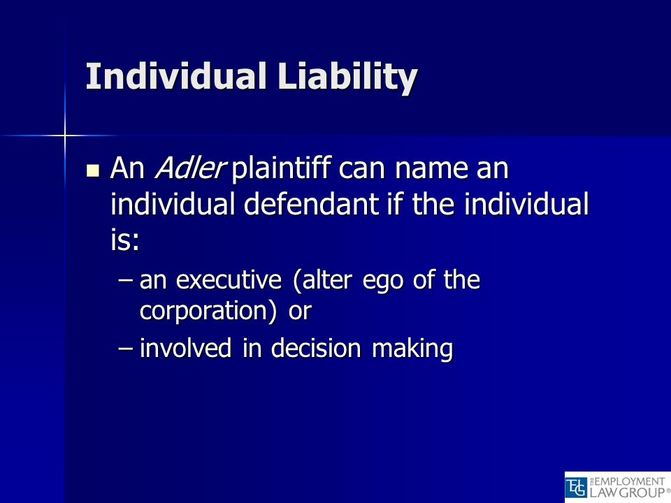 Individual Liability An Adler plaintiff can name an individual defendant if the individual is: An Adler plaintiff can name an individual defendant if the individual is: –an executive (alter ego of the corporation) or –involved in decision making