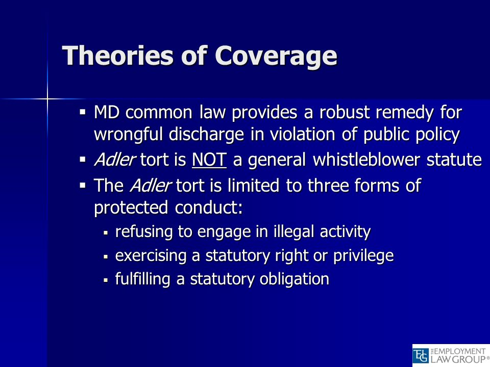 Theories of Coverage MD common law provides a robust remedy for wrongful discharge in violation of public policy MD common law provides a robust remedy for wrongful discharge in violation of public policy Adler tort is NOT a general whistleblower statute Adler tort is NOT a general whistleblower statute The Adler tort is limited to three forms of protected conduct: The Adler tort is limited to three forms of protected conduct: refusing to engage in illegal activity refusing to engage in illegal activity exercising a statutory right or privilege exercising a statutory right or privilege fulfilling a statutory obligation fulfilling a statutory obligation