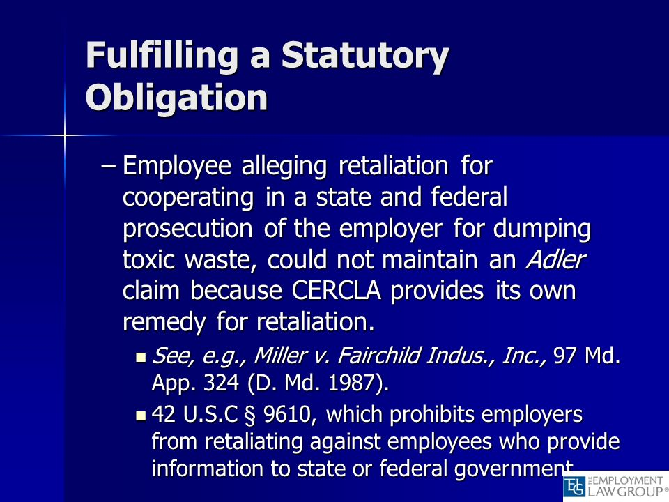 Fulfilling a Statutory Obligation –Employee alleging retaliation for cooperating in a state and federal prosecution of the employer for dumping toxic waste, could not maintain an Adler claim because CERCLA provides its own remedy for retaliation.