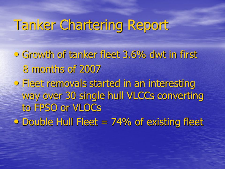 Tanker Chartering Report Growth of tanker fleet 3.6% dwt in first Growth of tanker fleet 3.6% dwt in first 8 months of months of 2007 Fleet removals started in an interesting way over 30 single hull VLCCs converting to FPSO or VLOCs Fleet removals started in an interesting way over 30 single hull VLCCs converting to FPSO or VLOCs Double Hull Fleet = 74% of existing fleet Double Hull Fleet = 74% of existing fleet