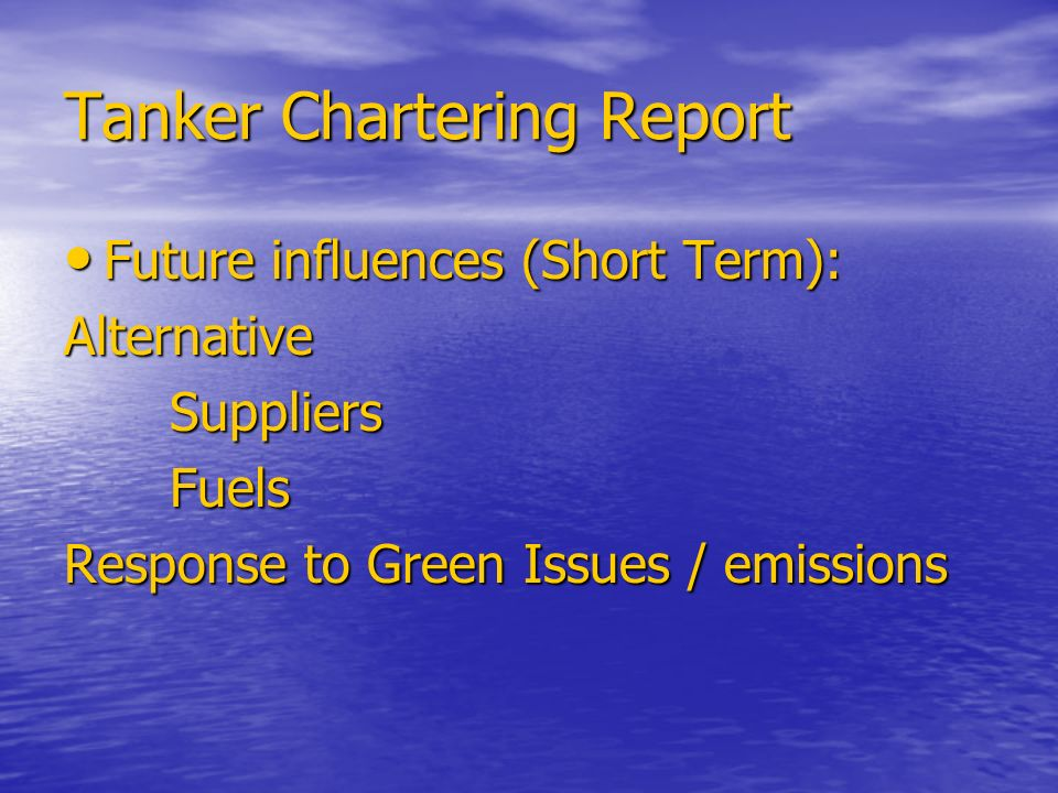 Tanker Chartering Report Future influences (Short Term): Future influences (Short Term):AlternativeSuppliersFuels Response to Green Issues / emissions