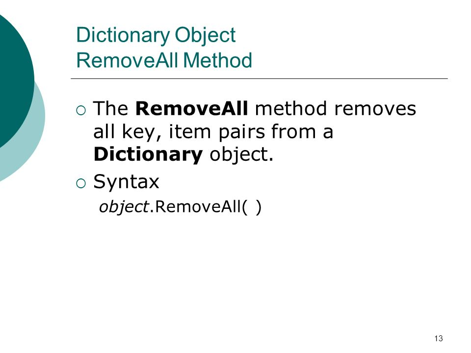 13 Dictionary Object RemoveAll Method The RemoveAll method removes all key, item pairs from a Dictionary object.