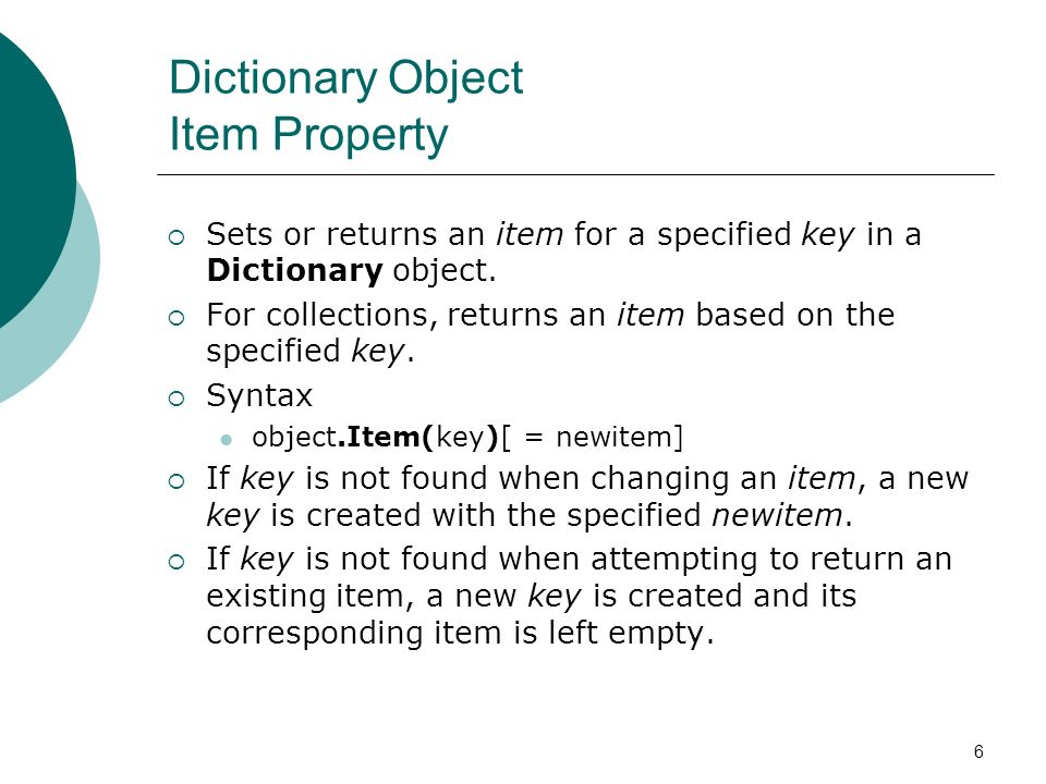 6 Dictionary Object Item Property Sets or returns an item for a specified key in a Dictionary object.