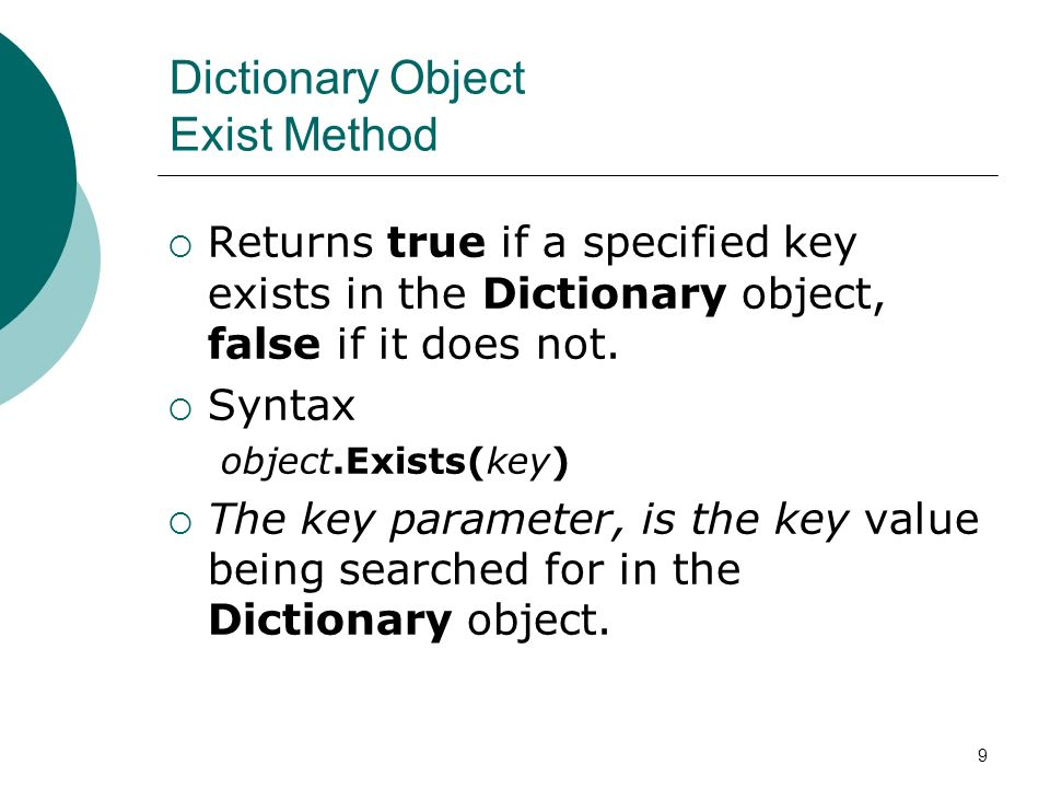 9 Dictionary Object Exist Method Returns true if a specified key exists in the Dictionary object, false if it does not.