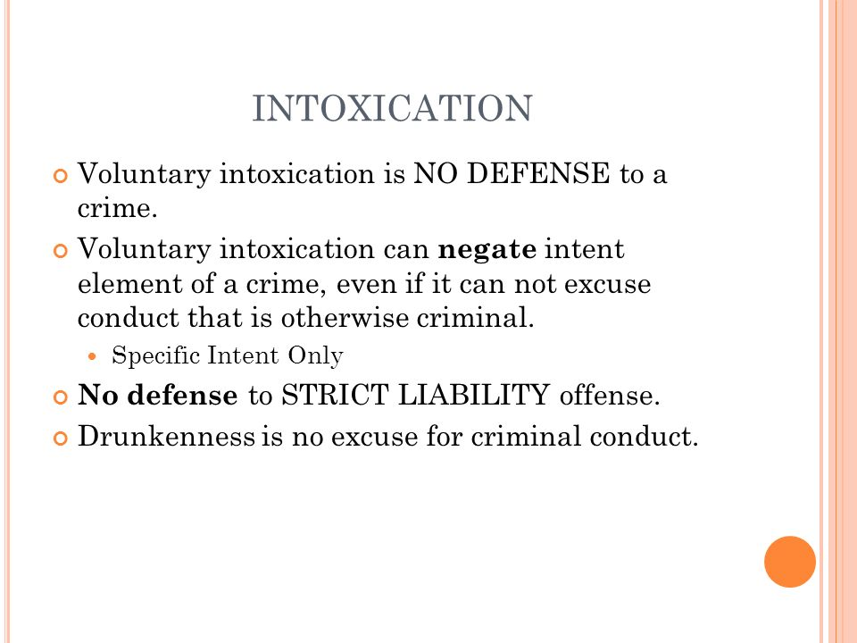 INTOXICATION Voluntary intoxication is NO DEFENSE to a crime.