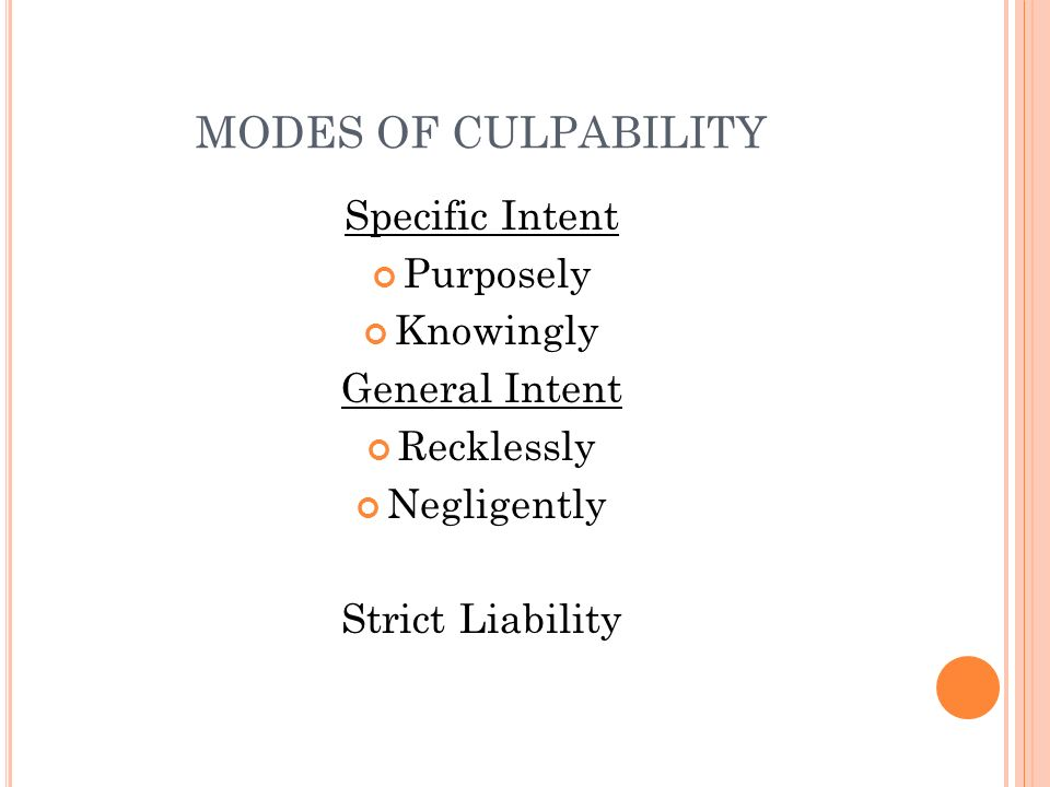 MODES OF CULPABILITY Specific Intent Purposely Knowingly General Intent Recklessly Negligently Strict Liability