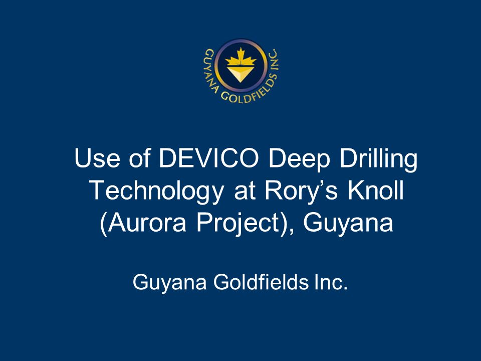 Use of DEVICO Deep Drilling Technology at Rorys Knoll (Aurora Project), Guyana Guyana Goldfields Inc.