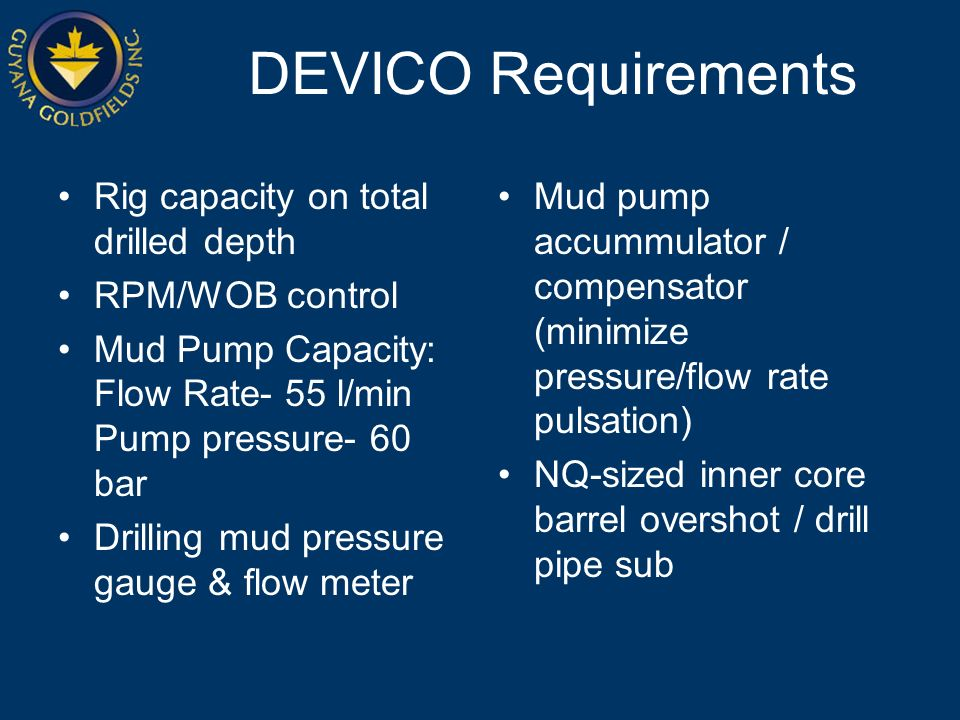 DEVICO Requirements Rig capacity on total drilled depth RPM/WOB control Mud Pump Capacity: Flow Rate- 55 l/min Pump pressure- 60 bar Drilling mud pressure gauge & flow meter Mud pump accummulator / compensator (minimize pressure/flow rate pulsation) NQ-sized inner core barrel overshot / drill pipe sub