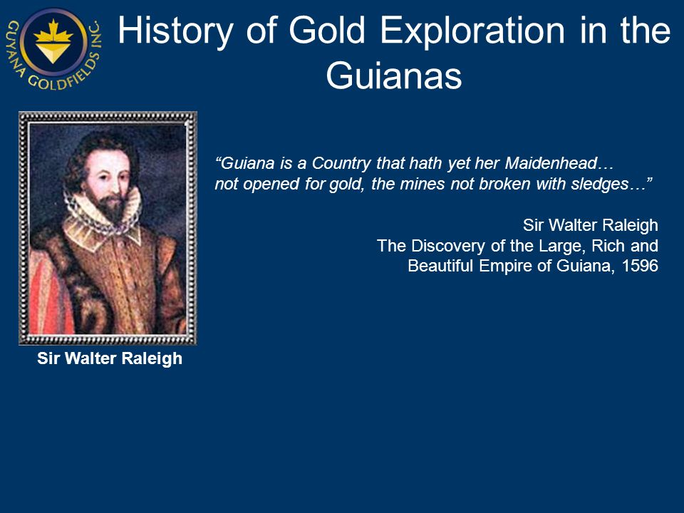 History of Gold Exploration in the Guianas Guiana is a Country that hath yet her Maidenhead… not opened for gold, the mines not broken with sledges… Sir Walter Raleigh The Discovery of the Large, Rich and Beautiful Empire of Guiana, 1596 Sir Walter Raleigh