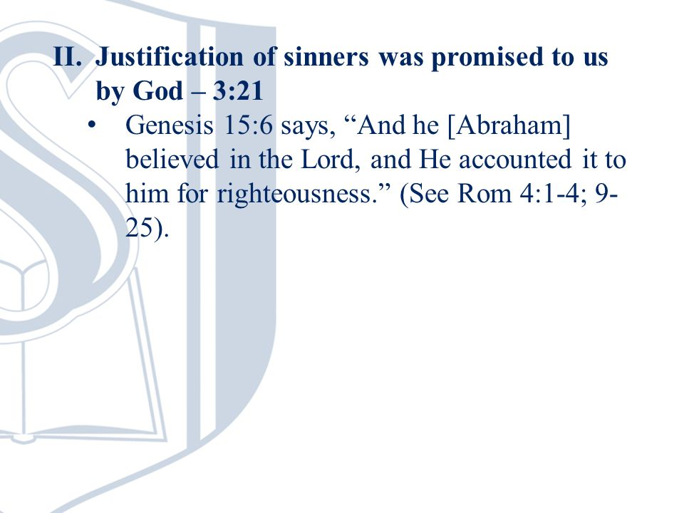 II.Justification of sinners was promised to us by God – 3:21 Genesis 15:6 says, And he [Abraham] believed in the Lord, and He accounted it to him for righteousness.
