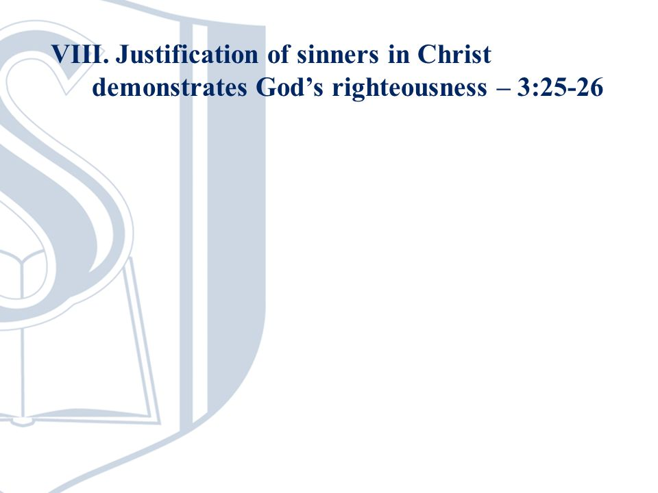 VIII. Justification of sinners in Christ demonstrates Gods righteousness – 3:25-26