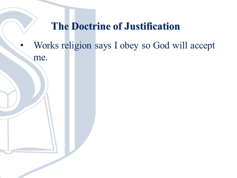 Works religion says I obey so God will accept me. The Doctrine of Justification