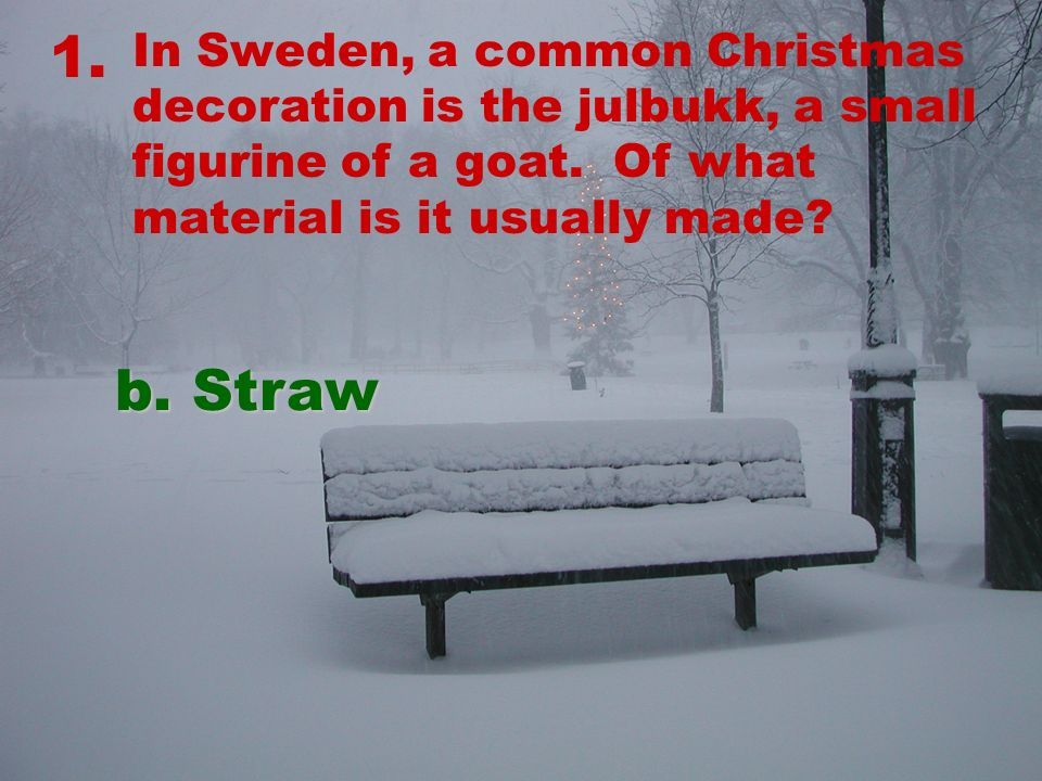 1. In Sweden, a common Christmas decoration is the julbukk, a small figurine of a goat.
